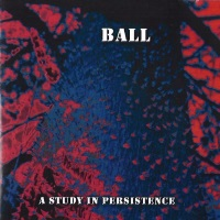 [Ball A Study in Persistence Album Cover]